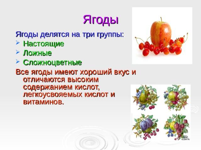 Ягоды Ягоды делятся на три группы: Настоящие Ложные Сложноцветные Все ягоды имеют хороший вкус и отличаются высоким содержанием кислот, легкоусвояемых кислот и витаминов.