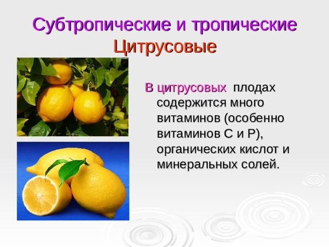Субтропические и тропические  Цитрусовые В цитрусовых плодах содержится много витаминов (особенно витаминов С и Р), органических кислот и минеральных солей.