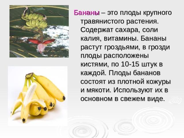 Бананы – это плоды крупного травянистого растения. Содержат сахара, соли калия, витамины. Бананы растут гроздьями, в грозди плоды расположены кистями, по 10-15 штук в каждой. Плоды бананов состоят из плотной кожуры и мякоти. Используют их в основном в свежем виде.