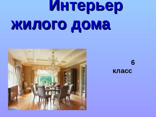 Интерьер жилого дома   6 класс