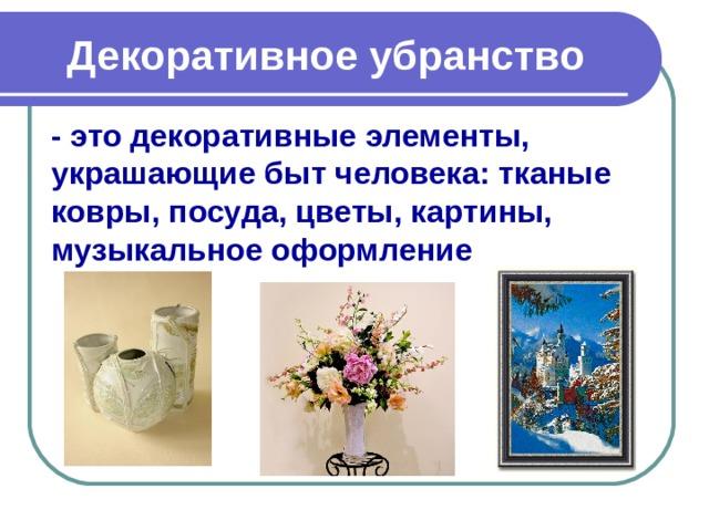 Декоративное убранство - это декоративные элементы, украшающие быт человека: тканые ковры, посуда, цветы, картины, музыкальное оформление