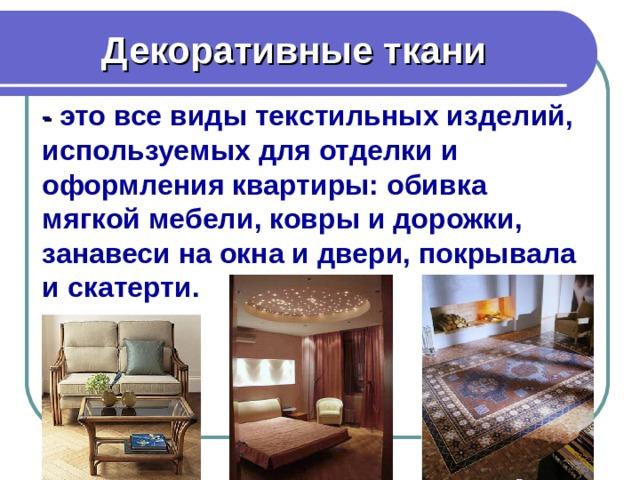 Декоративные ткани - это все виды текстильных изделий, используемых для отделки и оформления квартиры: обивка мягкой мебели, ковры и дорожки, занавеси на окна и двери, покрывала и скатерти.