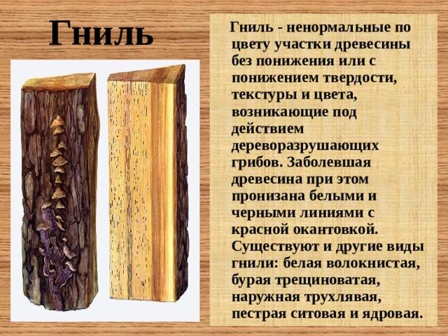 Гниль - ненормальные по цвету участки древесины без понижения или с понижением твердости, текстуры и цвета, возникающие под действием дереворазрушающих грибов. Заболевшая древесина при этом пронизана белыми и черными линиями с красной окантовкой. Существуют и другие виды гнили: белая волокнистая, бурая трещиноватая, наружная трухлявая, пестрая ситовая и ядровая.  Гниль