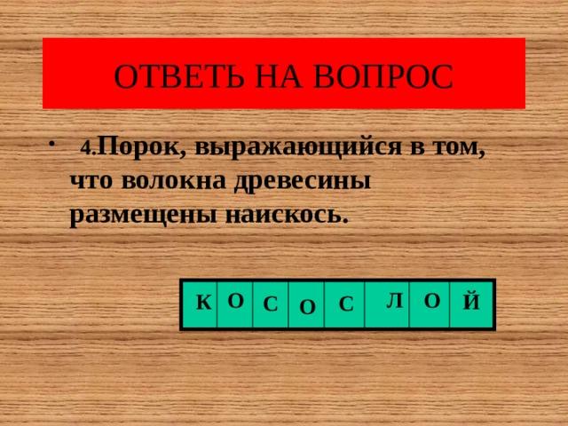 ОТВЕТЬ НА ВОПРОС  4. Порок, выражающийся в том, что волокна древесины размещены наискось.  О Л О К Й С С О