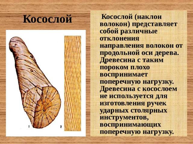 Косослой    Косослой (наклон волокон) представляет собой различные отклонения направления волокон от продольной оси дерева. Древесина с таким пороком плохо воспринимает поперечную нагрузку. Древесина с косослоем не используется для изготовления ручек ударных столярных инструментов, воспринимающих поперечную нагрузку.