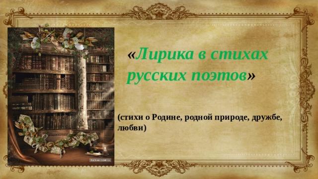 « Лирика в стихах русских поэтов » (стихи о Родине, родной природе, дружбе, любви)