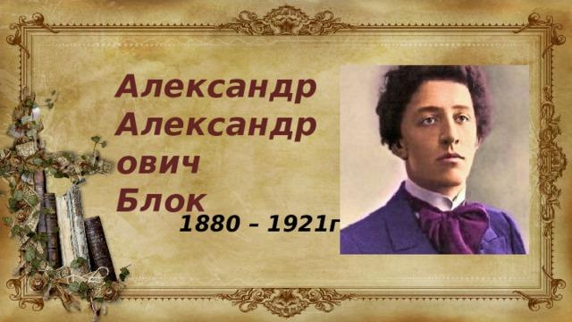 Александр Александрович Блок 1880 – 1921гг