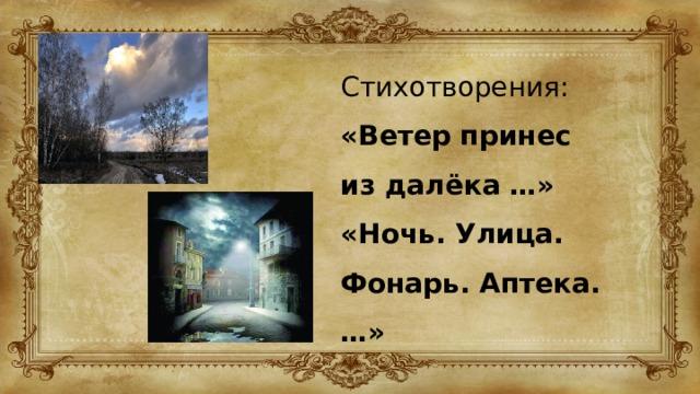Стихотворения: «Ветер принес из далёка …» «Ночь. Улица. Фонарь. Аптека. …»