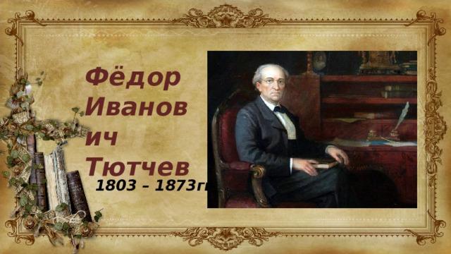 Фёдор Иванович Тютчев 1803 – 1873гг