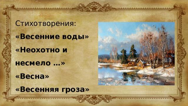 Стихотворения: «Весенние воды» «Неохотно и несмело …» «Весна» «Весенняя гроза»