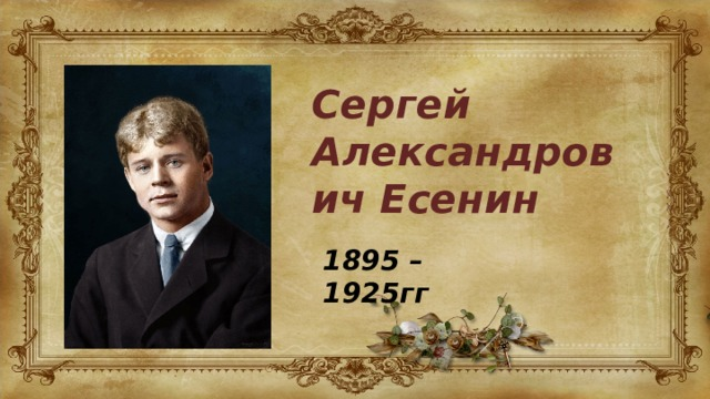 Сергей Александрович Есенин 1895 – 1925гг