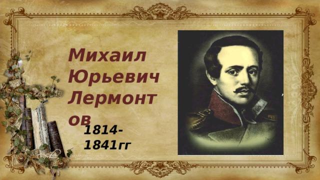 Михаил Юрьевич Лермонтов 1814-1841гг