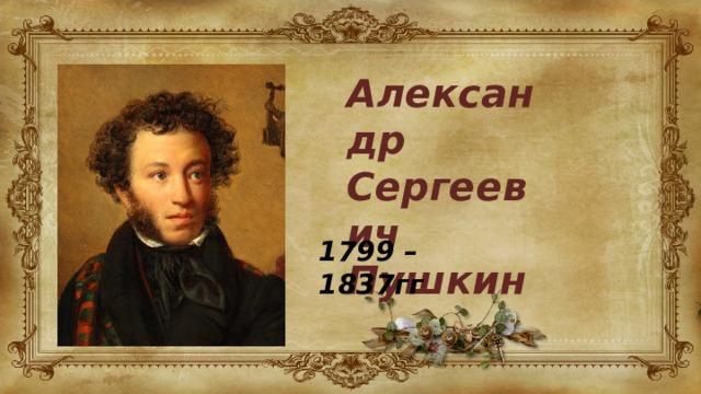 Александр Сергеевич Пушкин 1799 – 1837гг