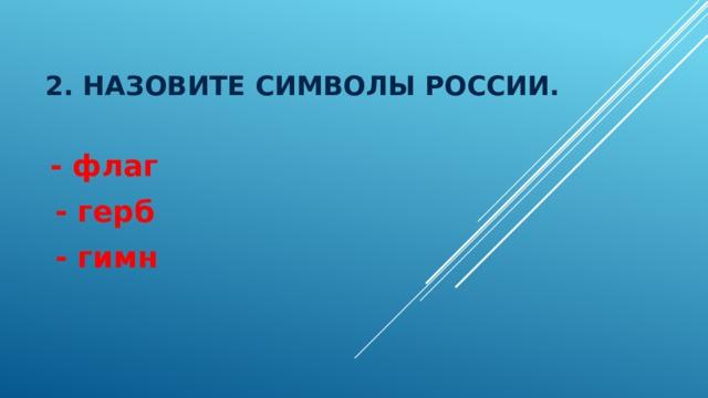 2. Назовите символы россии.  - флаг  - герб  - гимн