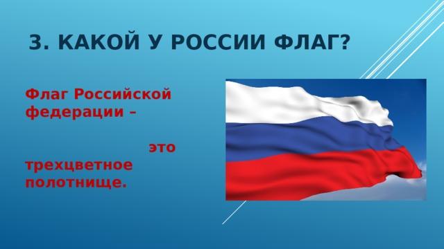 3. Какой у россии флаг? Флаг Российской федерации –  это трехцветное полотнище.