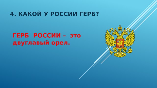 4. Какой у россии герб? ГЕРБ РОССИИ – это двуглавый орел.