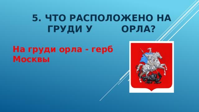 5. Что расположено на груди у орла? На груди орла - герб Москвы