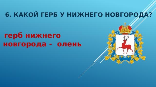 6. Какой герб у нижнего новгорода?  герб нижнего новгорода - олень