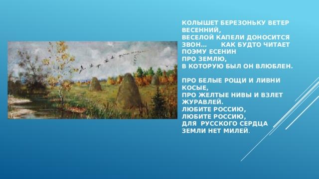 Колышет березоньку ветер весенний,  Веселой капели доносится звон… Как будто читает поэму Есенин  про землю,  в которую был он влюблен.   про белые рощи и ливни косые,  про желтые нивы и взлет журавлей.  Любите Россию,  Любите Россию,  для русского сердца  земли нет милей .