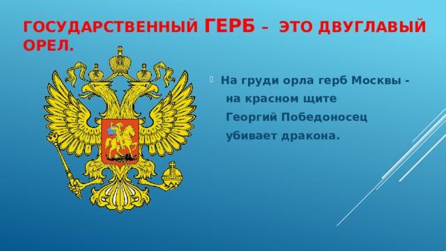 ГОСУДАРСТВЕННЫЙ ГЕРБ – это двуглавый орел. На груди орла герб Москвы -  на красном щите  Георгий Победоносец  убивает дракона.