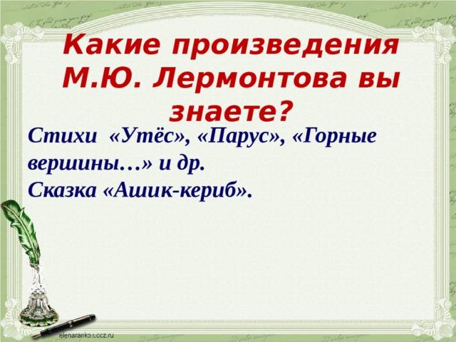 Какие произведения М.Ю. Лермонтова вы знаете? Стихи «Утёс», «Парус», «Горные вершины…» и др. Сказка «Ашик-кериб».