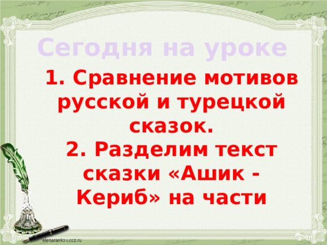 Сегодня на уроке 1. Сравнение мотивов русской и турецкой сказок. 2. Разделим текст сказки «Ашик - Кериб» на части