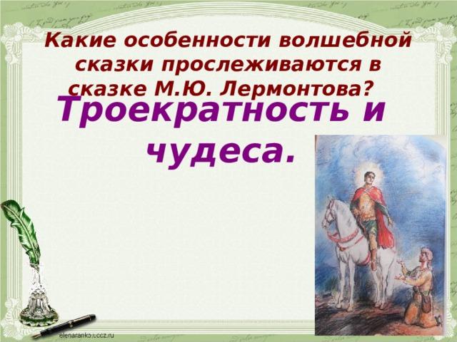 Какие особенности волшебной сказки прослеживаются в сказке М.Ю. Лермонтова? Троекратность и чудеса.