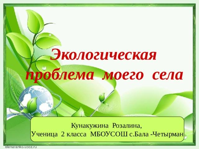 Экологическая проблема моего села Кунакужина Розалина, Ученица 2 класса МБОУСОШ с.Бала -Четырман