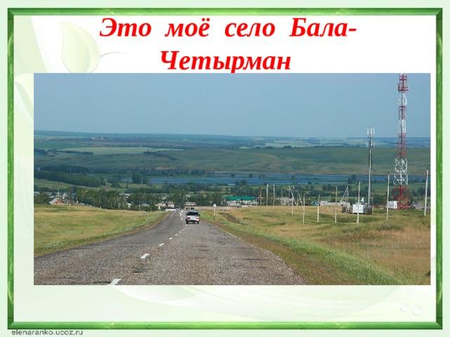 Это моё село Бала-Четырман