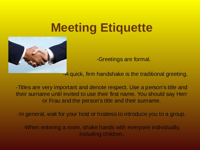 Meeting Etiquette    -Greetings are formal.   -A quick, firm handshake is the traditional greeting.   -Titles are very important and denote respect. Use a person's title and their surname until invited to use their first name. You should say Herr or Frau and the person's title and their surname.   -In general, wait for your host or hostess to introduce you to a group.   -When entering a room, shake hands with everyone individually, including children.