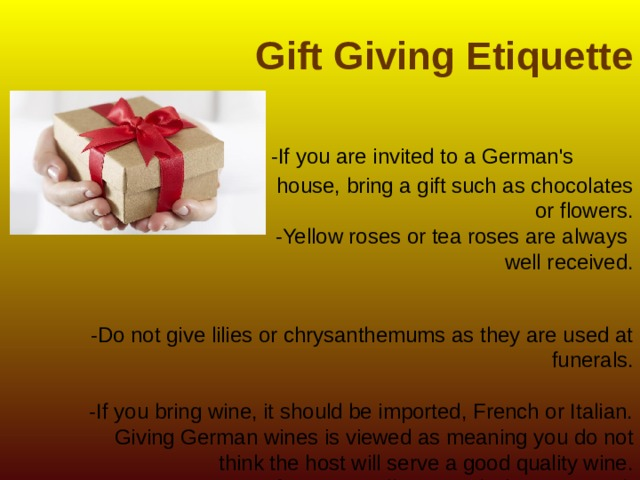 Gift Giving Etiquette    -If you are invited to a German's house, bring a gift such as chocolates  or flowers.  -Yellow roses or tea roses are always  well received.    -Do not give lilies or chrysanthemums as they are used at funerals.   -If you bring wine, it should be imported, French or Italian. Giving German wines is viewed as meaning you do not think the host will serve a good quality wine.  Gifts are usually opened when received.