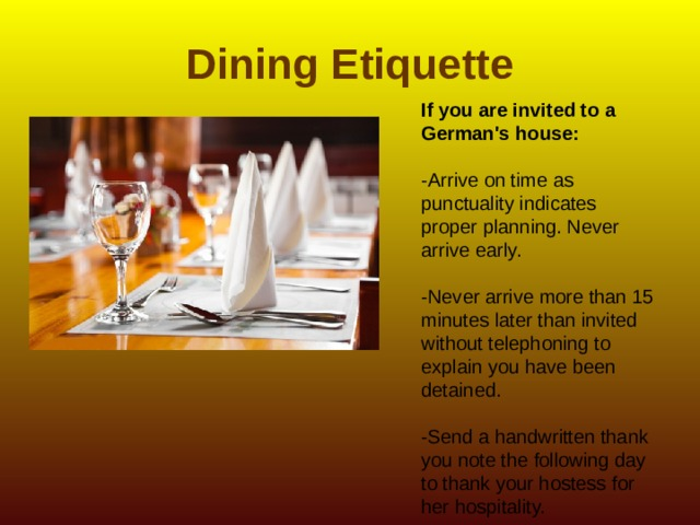 Dining Etiquette If you are invited to a German's house:   -Arrive on time as punctuality indicates proper planning. Never arrive early. -Never arrive more than 15 minutes later than invited without telephoning to explain you have been detained. -Send a handwritten thank you note the following day to thank your hostess for her hospitality.