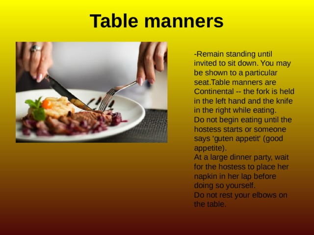 Table manners -Remain standing until invited to sit down. You may be shown to a particular seat.Table manners are Continental -- the fork is held in the left hand and the knife in the right while eating. Do not begin eating until the hostess starts or someone says 'guten appetit' (good appetite). At a large dinner party, wait for the hostess to place her napkin in her lap before doing so yourself. Do not rest your elbows on the table.
