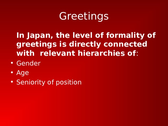 Greetings  In Japan, the level of formality of greetings is directly connected with relevant hierarchies of :