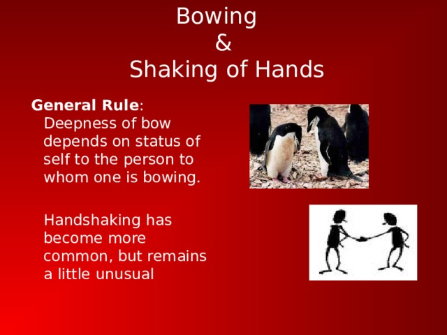 Bowing  &  Shaking of Hands  General Rule : Deepness of bow depends on status of self to the person to whom one is bowing.  Handshaking has become more common, but remains a little unusual