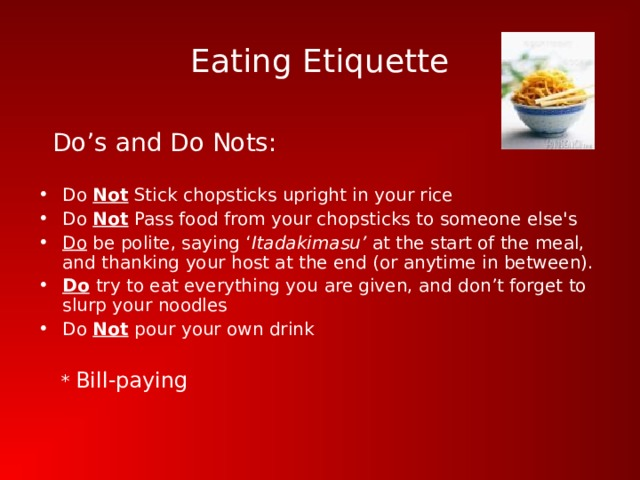 Eating Etiquette  Do's and Do Nots: Do Not Stick chopsticks upright in your rice Do Not Pass food from your chopsticks to someone else's Do be polite, saying ' Itadakimasu' at the start of the meal, and thanking your host at the end (or anytime in between). Do  try to eat everything you are given, and don't forget to slurp your noodles Do Not  pour your own drink   * Bill-paying