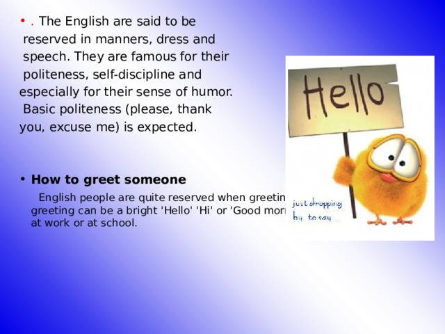 . The English are said to be  reserved in manners, dress and  speech. They are famous for their  politeness, self-discipline and especially for their sense of humor.  Basic politeness (please, thank you, excuse me) is expected. How to greet someone
