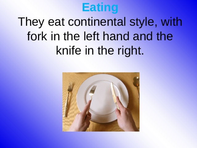 Eating  They eat continental style, with fork in the left hand and the knife in the right.