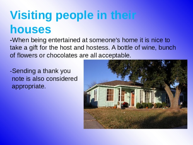 Visiting people in their houses  - When being entertained at someone's home it is nice to take a gift for the host and hostess. A bottle of wine, bunch of flowers or chocolates are all acceptable.   -Sending a thank you  note is also considered  appropriate.
