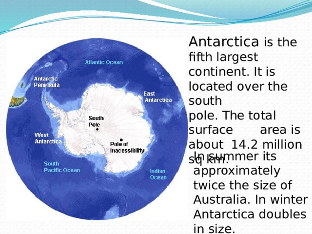 Antarctica is the fifth largest continent. It is located over the south pole. The total surface area is about 14.2 million sq km. In summer its approximately twice the size of Australia. In winter Antarctica doubles in size.