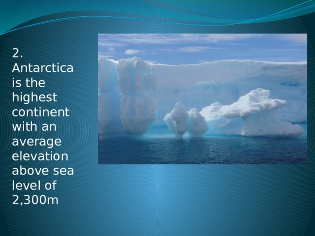 2. Antarctica is the highest continent with an average elevation above sea level of 2,300m