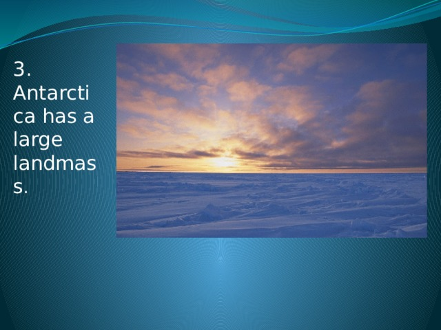 3. Antarctica has a large landmass .