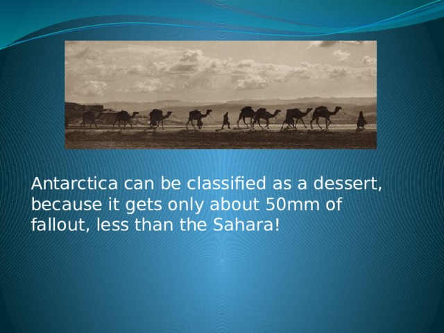 Antarctica can be classified as a dessert, because it gets only about 50mm of fallout, less than the Sahara!