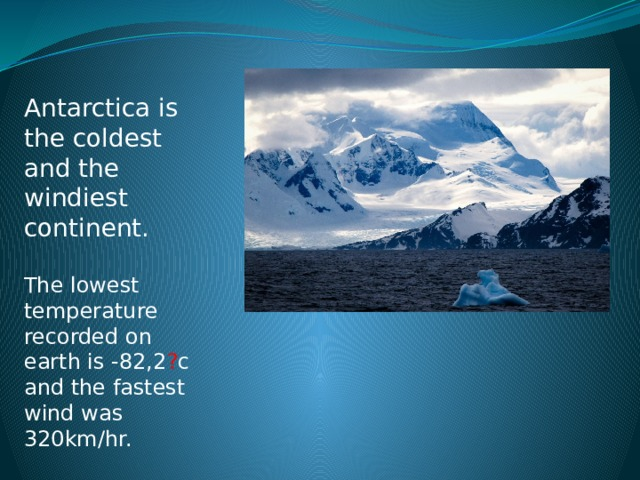 Antarctica is the coldest and the windiest continent. The lowest temperature recorded on earth is -82,2 ? c and the fastest wind was 320km/hr.
