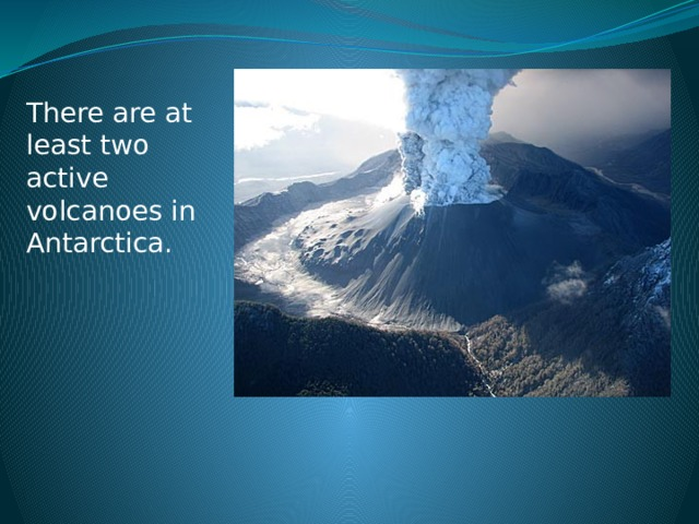 There are at least two active volcanoes in Antarctica.