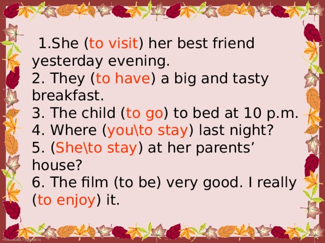 1.She ( to visit ) her best friend yesterday evening.  2. They ( to have ) a big and tasty breakfast.  3. The child ( to go ) to bed at 10 p.m.  4. Where ( you\to stay ) last night?  5. ( She\to stay ) at her parents' house?  6. The film (to be) very good. I really ( to enjoy ) it.