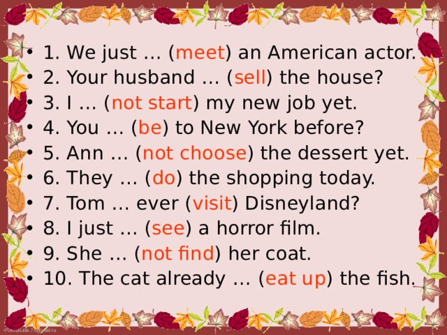 1. We just … ( meet ) an American actor. 2. Your husband … ( sell ) the house? 3. I … ( not start ) my new job yet. 4. You … ( be ) to New York before? 5. Ann … ( not  choose ) the dessert yet. 6. They … ( do ) the shopping today. 7. Tom … ever ( visit ) Disneyland? 8. I just … ( see ) a horror film. 9. She … ( not  find ) her coat. 10. The cat already … ( eat  up ) the fish.