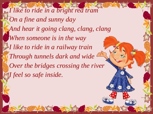 I like to ride in a bright red tram On a fine and sunny day And hear it going clang, clang, clang When someone is in the way I like to ride in a railway train Through tunnels dark and wide Over the bridges crossing the river I feel so safe inside.