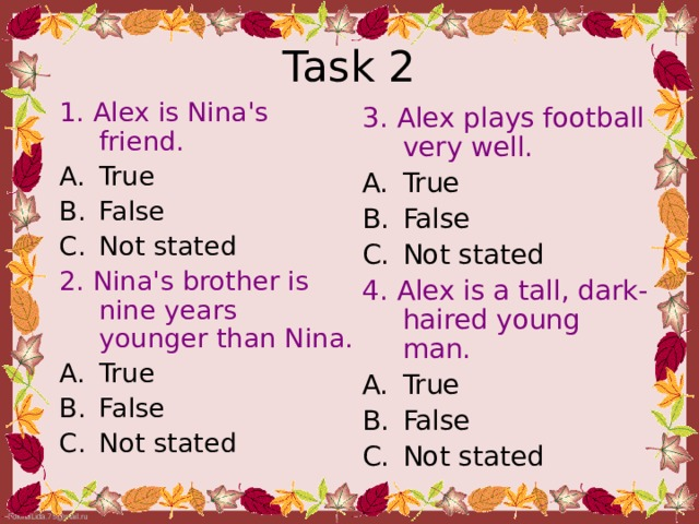 Task 2 1. Alex is Nina's friend. True False Not stated 2. Nina's brother is nine  years younger than  Nina. True False Not stated 3. Alex plays football very  well. True False Not stated 4. Alex is a tall, dark-haired young man.