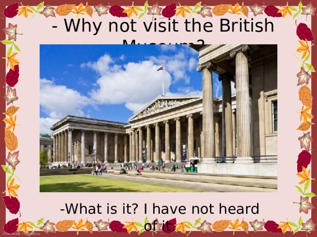 - Why not visit the British Museum? - What is it? I have not heard of it.